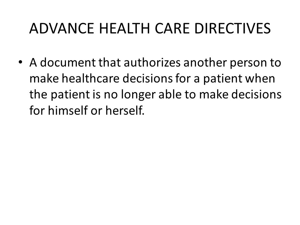 ADVANCE HEALTH CARE DIRECTIVES A document that authorizes another person to make healthcare decisions for a patient when the patient is no longer able to make decisions for himself or herself.