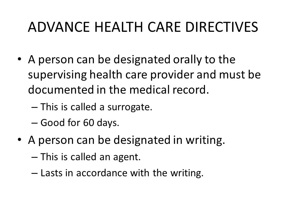 ADVANCE HEALTH CARE DIRECTIVES A person can be designated orally to the supervising health care provider and must be documented in the medical record.