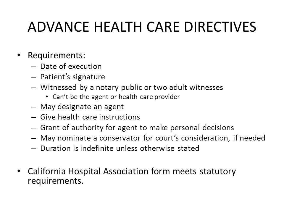 ADVANCE HEALTH CARE DIRECTIVES Requirements: – Date of execution – Patient's signature – Witnessed by a notary public or two adult witnesses Can't be the agent or health care provider – May designate an agent – Give health care instructions – Grant of authority for agent to make personal decisions – May nominate a conservator for court's consideration, if needed – Duration is indefinite unless otherwise stated California Hospital Association form meets statutory requirements.