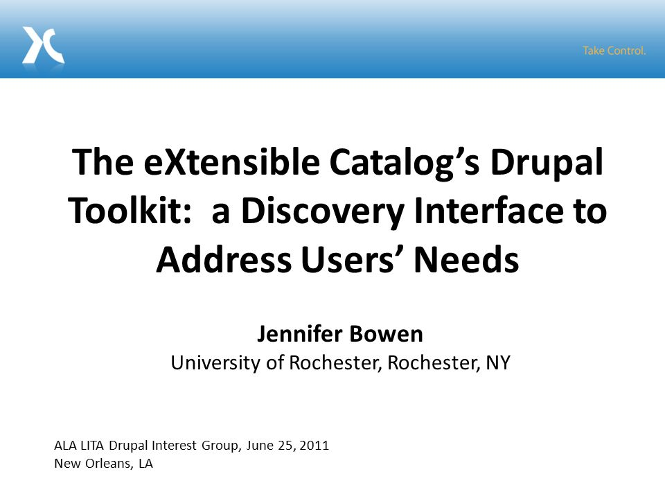 The eXtensible Catalog's Drupal Toolkit: a Discovery Interface to Address Users' Needs Jennifer Bowen University of Rochester, Rochester, NY ALA LITA Drupal Interest Group, June 25, 2011 New Orleans, LA
