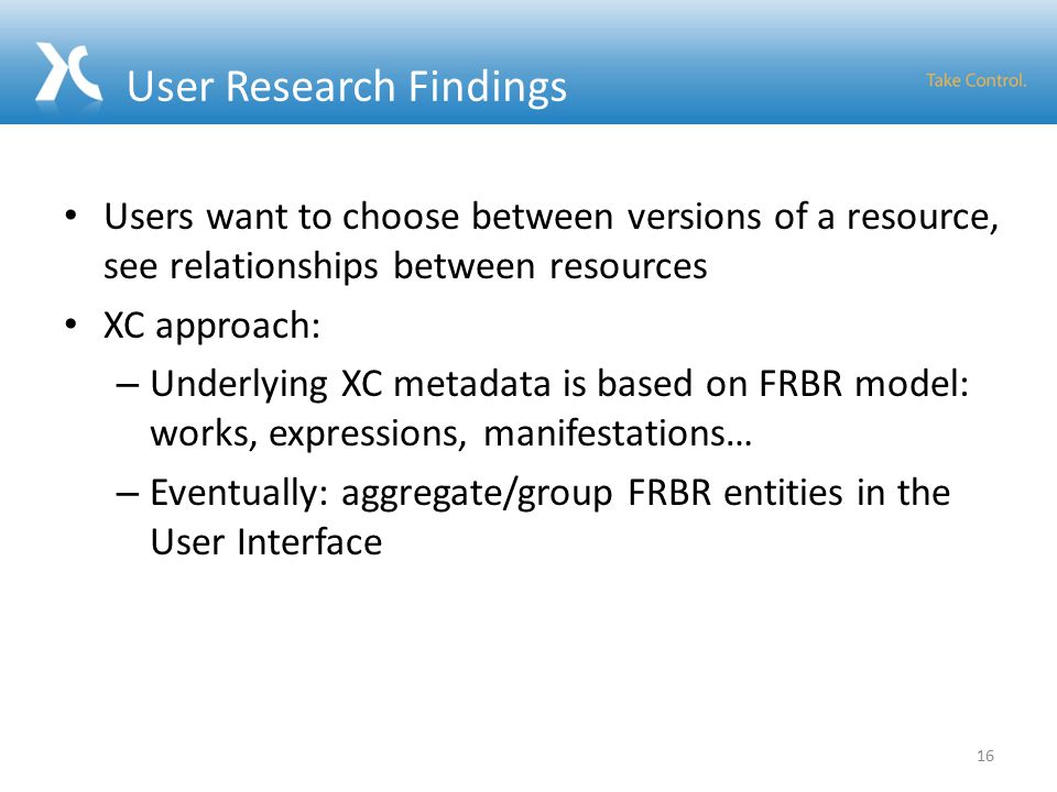 User Research Findings Users want to choose between versions of a resource, see relationships between resources XC approach: – Underlying XC metadata is based on FRBR model: works, expressions, manifestations… – Eventually: aggregate/group FRBR entities in the User Interface 16