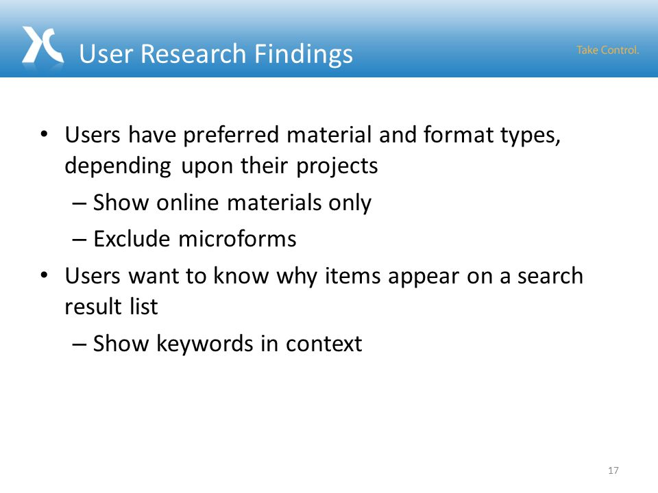 User Research Findings Users have preferred material and format types, depending upon their projects – Show online materials only – Exclude microforms Users want to know why items appear on a search result list – Show keywords in context 17