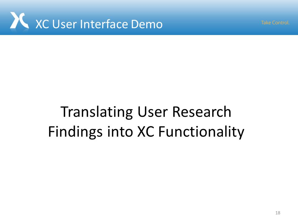 XC User Interface Demo 18 Translating User Research Findings into XC Functionality