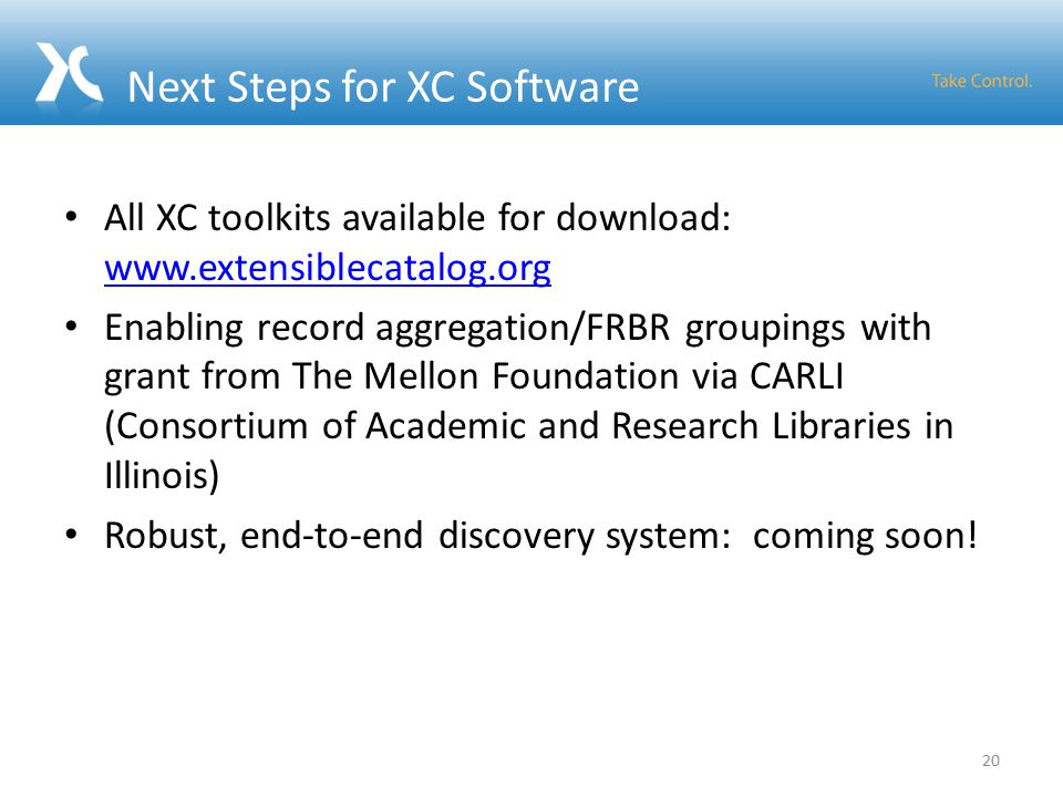 Next Steps for XC Software All XC toolkits available for download:     Enabling record aggregation/FRBR groupings with grant from The Mellon Foundation via CARLI (Consortium of Academic and Research Libraries in Illinois) Robust, end-to-end discovery system: coming soon.