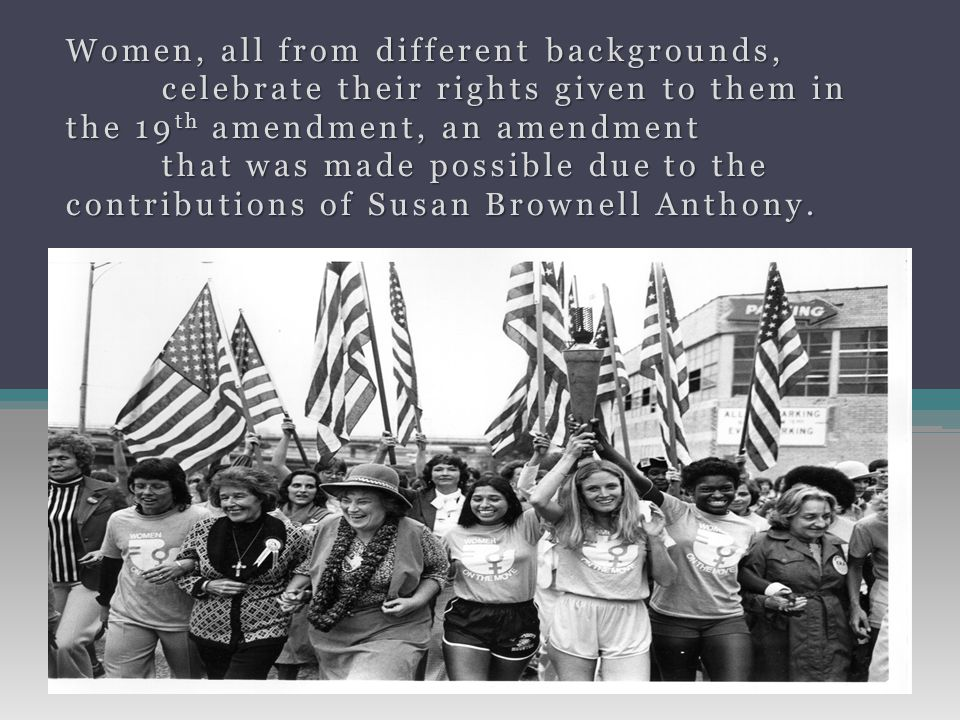 Women, all from different backgrounds, celebrate their rights given to them in the 19 th amendment, an amendment that was made possible due to the contributions of Susan Brownell Anthony.