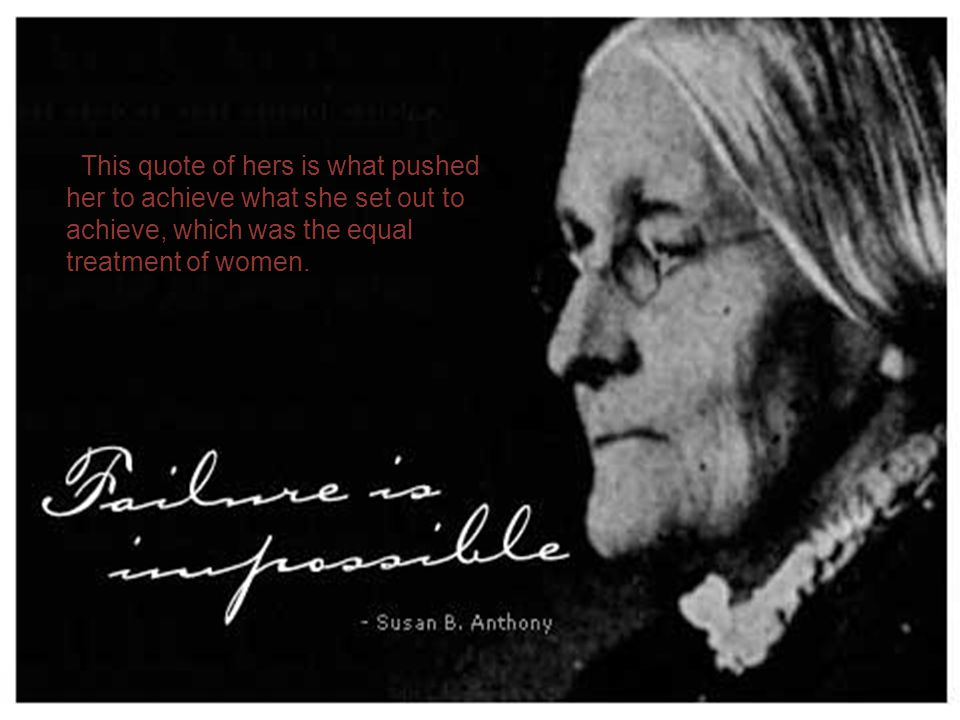 This quote of hers is what pushed her to achieve what she set out to achieve, which was the equal treatment of women.