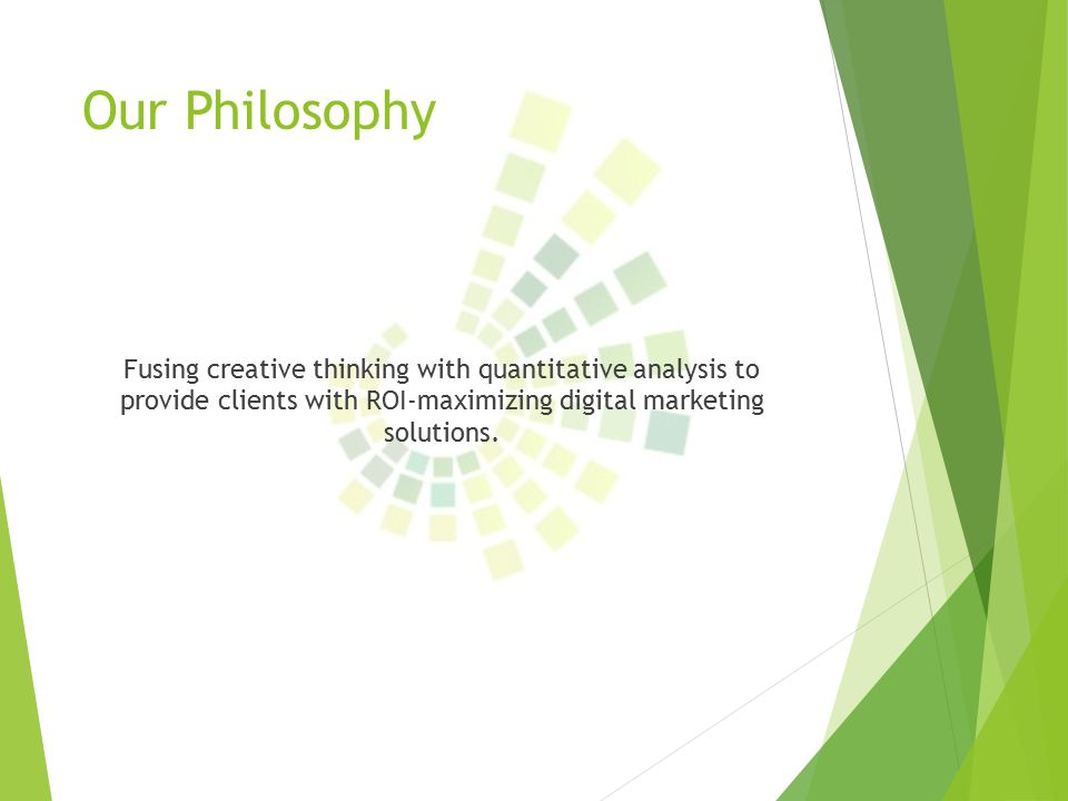 Our Philosophy Fusing creative thinking with quantitative analysis to provide clients with ROI-maximizing digital marketing solutions.