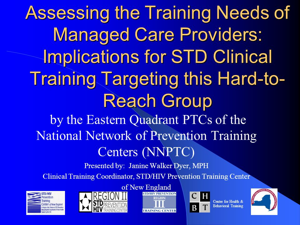 Assessing the Training Needs of Managed Care Providers: Implications for STD Clinical Training Targeting this Hard-to- Reach Group by the Eastern Quadrant PTCs of the National Network of Prevention Training Centers (NNPTC) Presented by: Janine Walker Dyer, MPH Clinical Training Coordinator, STD/HIV Prevention Training Center of New England Center for Health & Behavioral Training