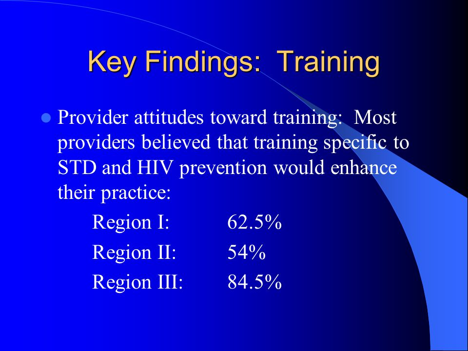 Key Findings: Training Provider attitudes toward training: Most providers believed that training specific to STD and HIV prevention would enhance their practice: Region I: 62.5% Region II: 54% Region III: 84.5%