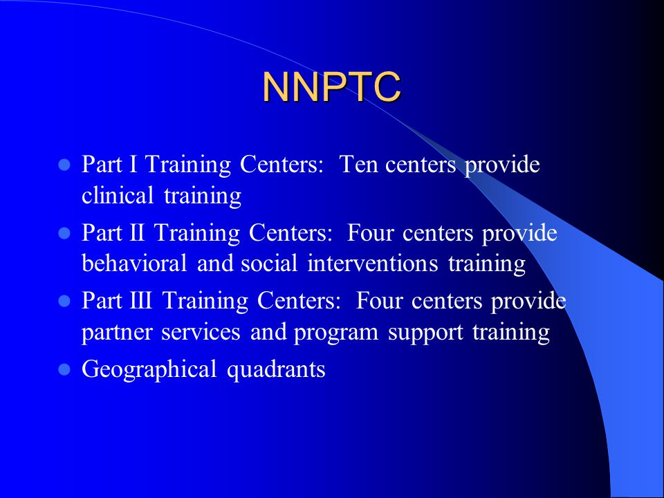 NNPTC Part I Training Centers: Ten centers provide clinical training Part II Training Centers: Four centers provide behavioral and social interventions training Part III Training Centers: Four centers provide partner services and program support training Geographical quadrants