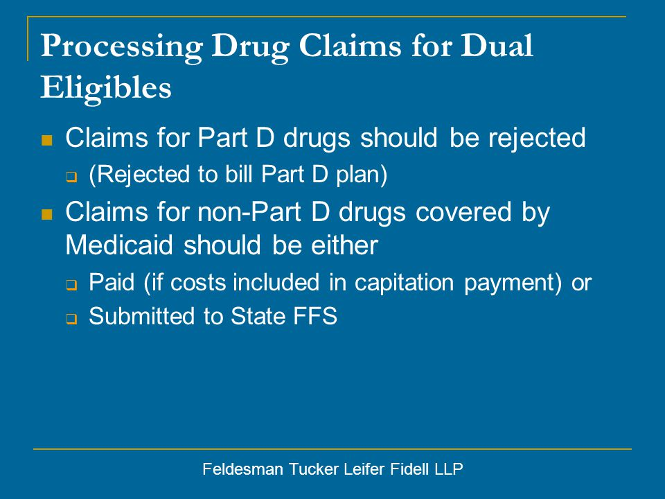 Feldesman Tucker Leifer Fidell LLP Processing Drug Claims for Dual Eligibles Claims for Part D drugs should be rejected  (Rejected to bill Part D plan) Claims for non-Part D drugs covered by Medicaid should be either  Paid (if costs included in capitation payment) or  Submitted to State FFS