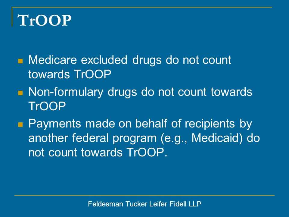 Feldesman Tucker Leifer Fidell LLP TrOOP Medicare excluded drugs do not count towards TrOOP Non-formulary drugs do not count towards TrOOP Payments made on behalf of recipients by another federal program (e.g., Medicaid) do not count towards TrOOP.