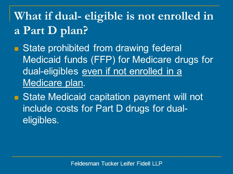 Feldesman Tucker Leifer Fidell LLP What if dual- eligible is not enrolled in a Part D plan.
