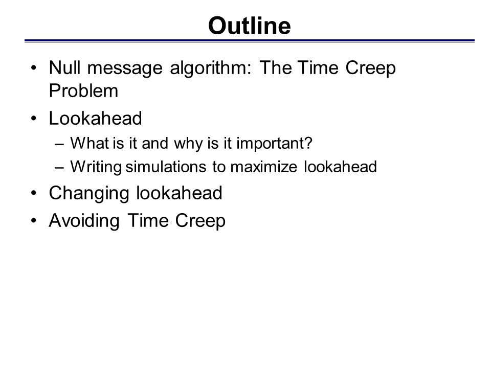 Outline Null message algorithm: The Time Creep Problem Lookahead –What is it and why is it important.