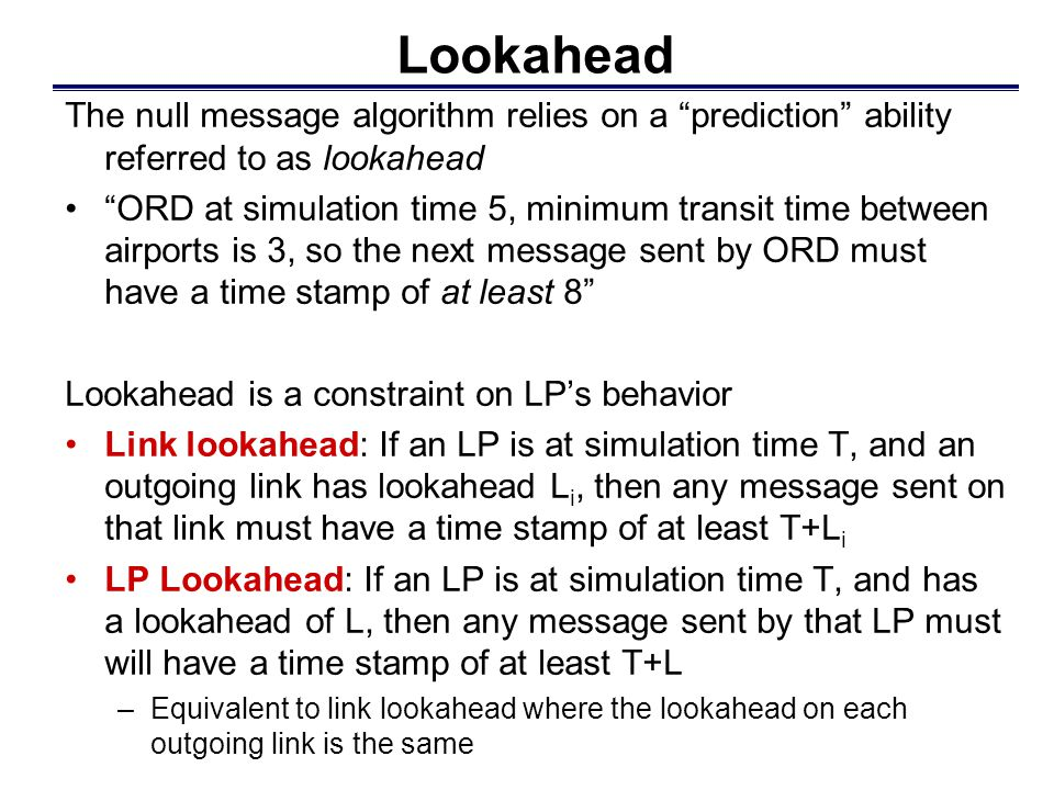 Lookahead The null message algorithm relies on a prediction ability referred to as lookahead ORD at simulation time 5, minimum transit time between airports is 3, so the next message sent by ORD must have a time stamp of at least 8 Lookahead is a constraint on LP's behavior Link lookahead: If an LP is at simulation time T, and an outgoing link has lookahead L i, then any message sent on that link must have a time stamp of at least T+L i LP Lookahead: If an LP is at simulation time T, and has a lookahead of L, then any message sent by that LP must will have a time stamp of at least T+L –Equivalent to link lookahead where the lookahead on each outgoing link is the same