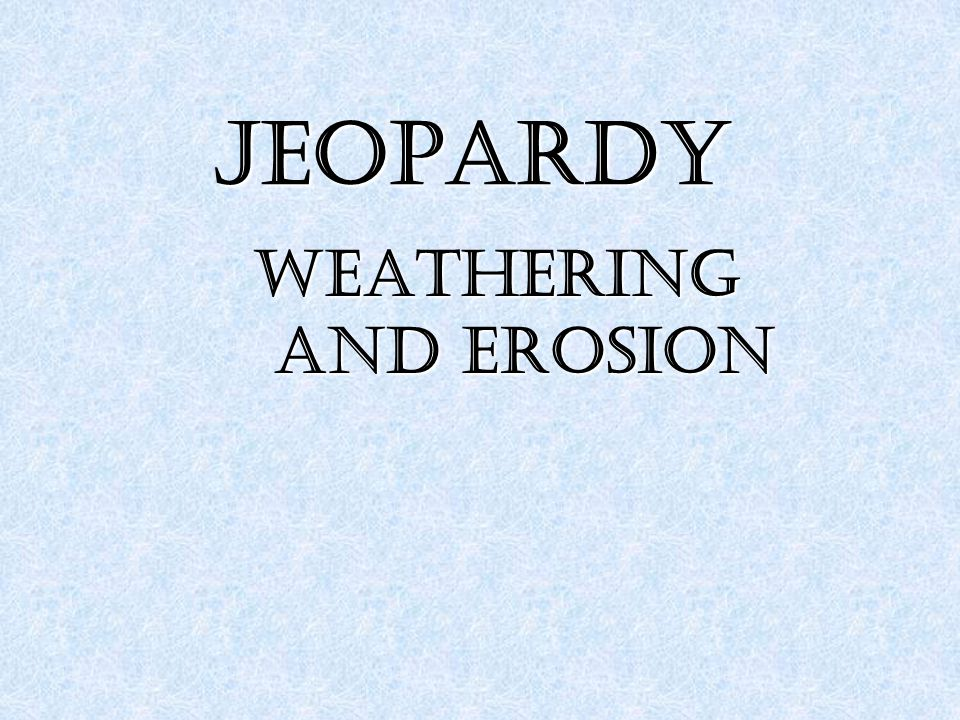 JEOPARDY Weathering and Erosion