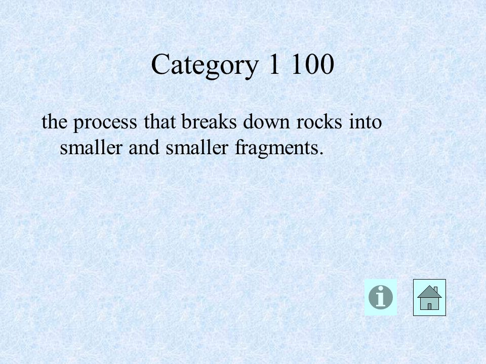 Category the process that breaks down rocks into smaller and smaller fragments.