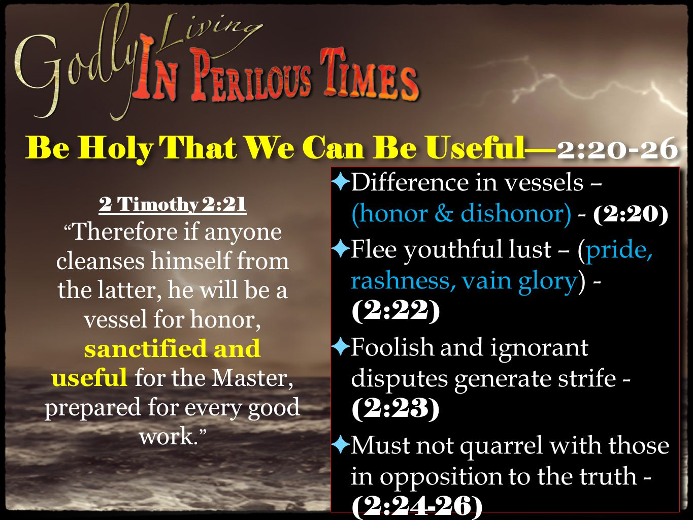 Be Holy That We Can Be Useful— 2:20-26 ✦ Difference in vessels – (honor & dishonor) - (2:20) ✦ Flee youthful lust – (pride, rashness, vain glory) - (2:22) ✦ Foolish and ignorant disputes generate strife - (2:23) ✦ Must not quarrel with those in opposition to the truth - (2:24-26) ✦ Difference in vessels – (honor & dishonor) - (2:20) ✦ Flee youthful lust – (pride, rashness, vain glory) - (2:22) ✦ Foolish and ignorant disputes generate strife - (2:23) ✦ Must not quarrel with those in opposition to the truth - (2:24-26) 2 Timothy 2:21 Therefore if anyone cleanses himself from the latter, he will be a vessel for honor, sanctified and useful for the Master, prepared for every good work.