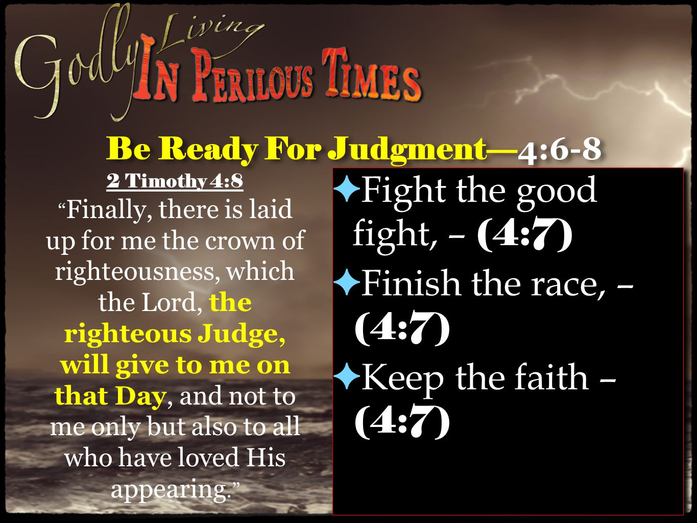 Be Ready For Judgment— 4:6-8 ✦ Fight the good fight, – (4:7) ✦ Finish the race, – (4:7) ✦ Keep the faith – (4:7) ✦ Fight the good fight, – (4:7) ✦ Finish the race, – (4:7) ✦ Keep the faith – (4:7) 2 Timothy 4:8 Finally, there is laid up for me the crown of righteousness, which the Lord, the righteous Judge, will give to me on that Day, and not to me only but also to all who have loved His appearing.