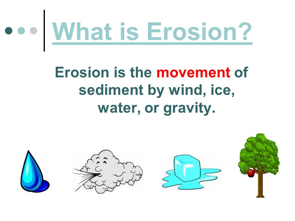 What is Erosion Erosion is the movement of sediment by wind, ice, water, or gravity.