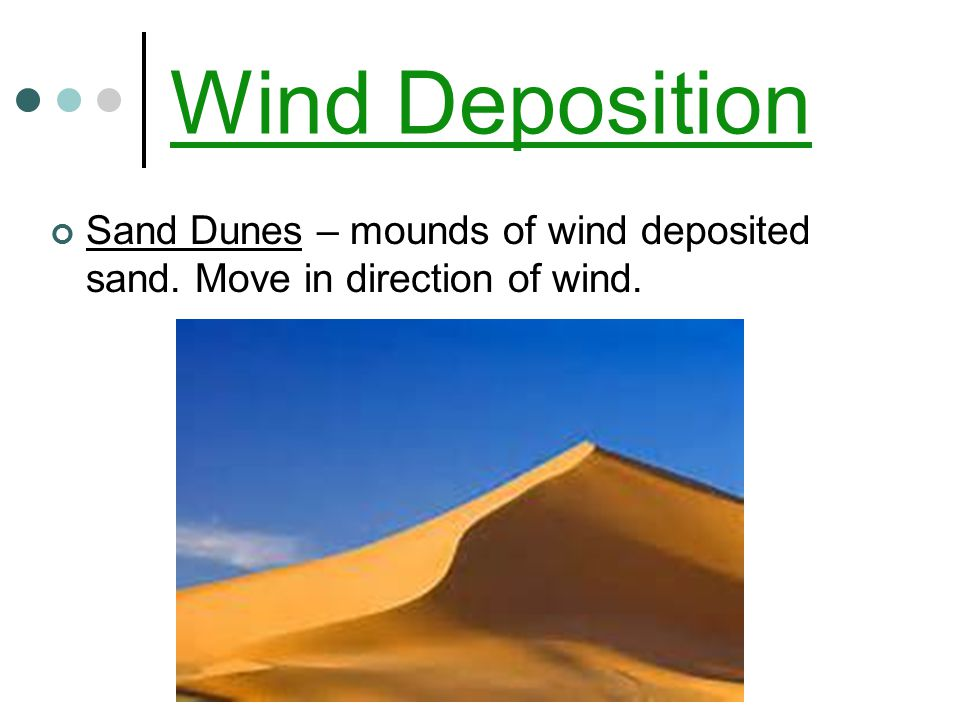 Wind Deposition Sand Dunes – mounds of wind deposited sand. Move in direction of wind.