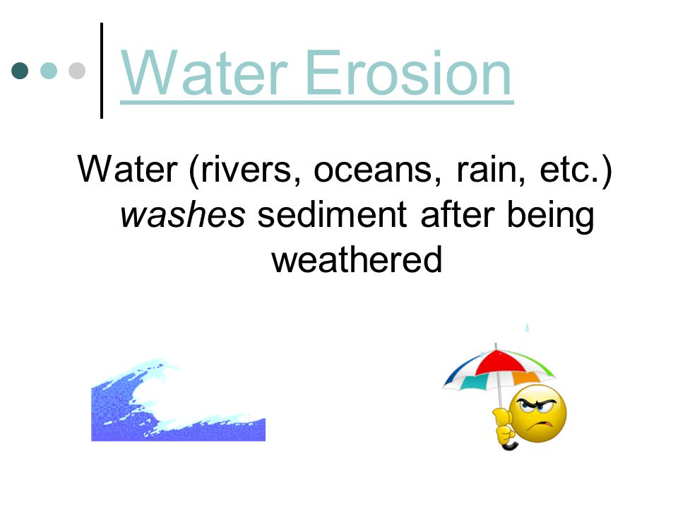 Water Erosion Water (rivers, oceans, rain, etc.) washes sediment after being weathered