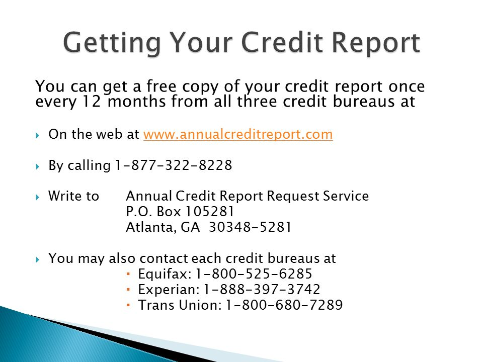 You can get a free copy of your credit report once every 12 months from all three credit bureaus at  On the web at    By calling  Write toAnnual Credit Report Request Service P.O.