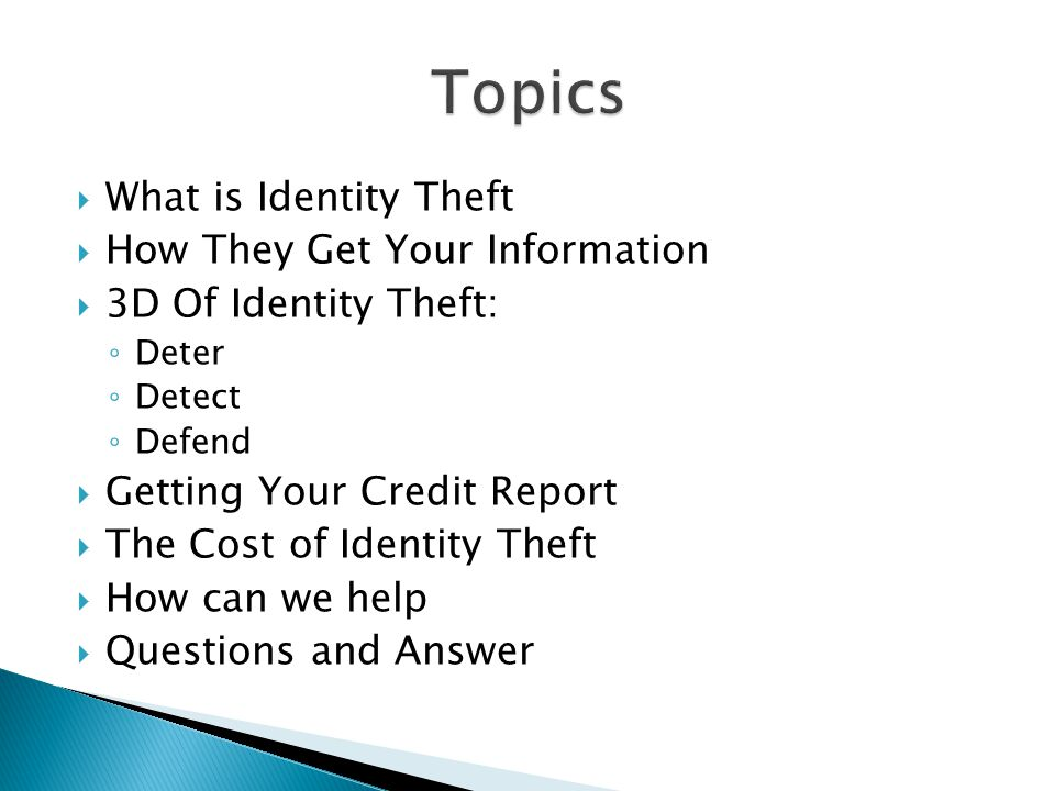  What is Identity Theft  How They Get Your Information  3D Of Identity Theft: ◦ Deter ◦ Detect ◦ Defend  Getting Your Credit Report  The Cost of Identity Theft  How can we help  Questions and Answer