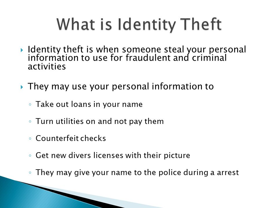  Identity theft is when someone steal your personal information to use for fraudulent and criminal activities  They may use your personal information to ◦ Take out loans in your name ◦ Turn utilities on and not pay them ◦ Counterfeit checks ◦ Get new divers licenses with their picture ◦ They may give your name to the police during a arrest