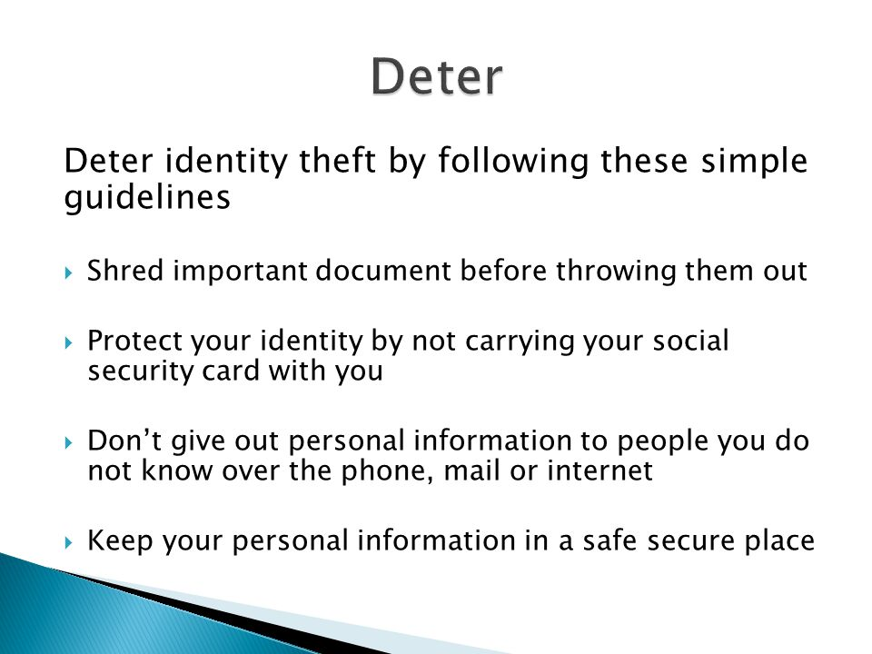 Deter identity theft by following these simple guidelines  Shred important document before throwing them out  Protect your identity by not carrying your social security card with you  Don't give out personal information to people you do not know over the phone, mail or internet  Keep your personal information in a safe secure place