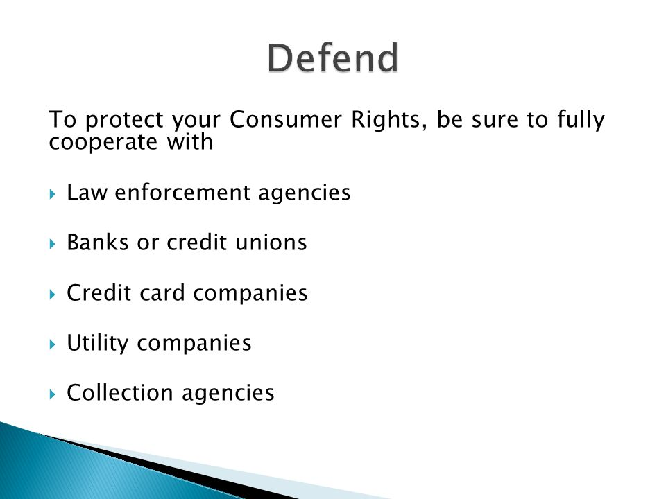 To protect your Consumer Rights, be sure to fully cooperate with  Law enforcement agencies  Banks or credit unions  Credit card companies  Utility companies  Collection agencies