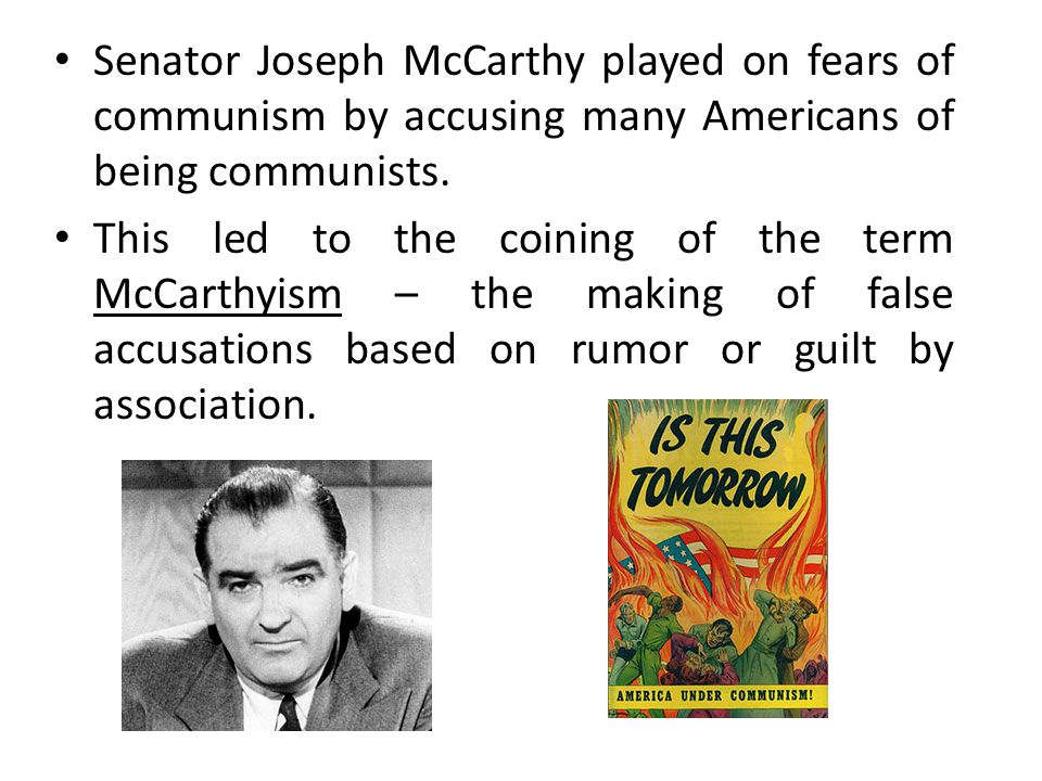 Senator Joseph McCarthy played on fears of communism by accusing many Americans of being communists.
