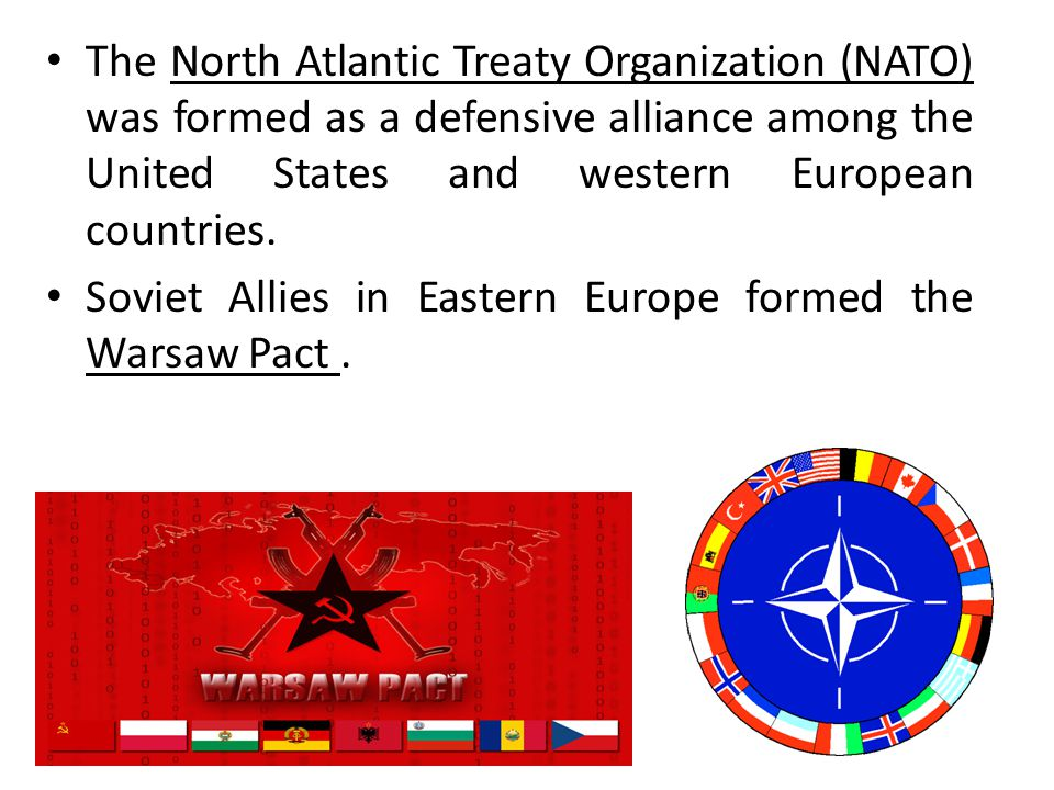 The North Atlantic Treaty Organization (NATO) was formed as a defensive alliance among the United States and western European countries.