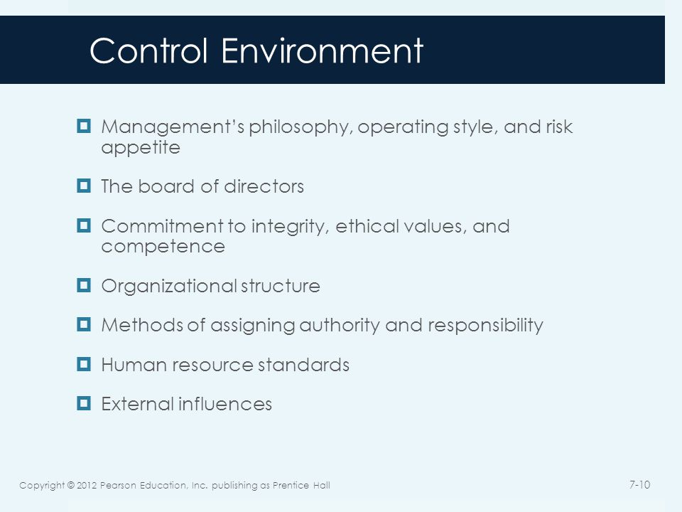 Control Environment  Management's philosophy, operating style, and risk appetite  The board of directors  Commitment to integrity, ethical values, and competence  Organizational structure  Methods of assigning authority and responsibility  Human resource standards  External influences Copyright © 2012 Pearson Education, Inc.