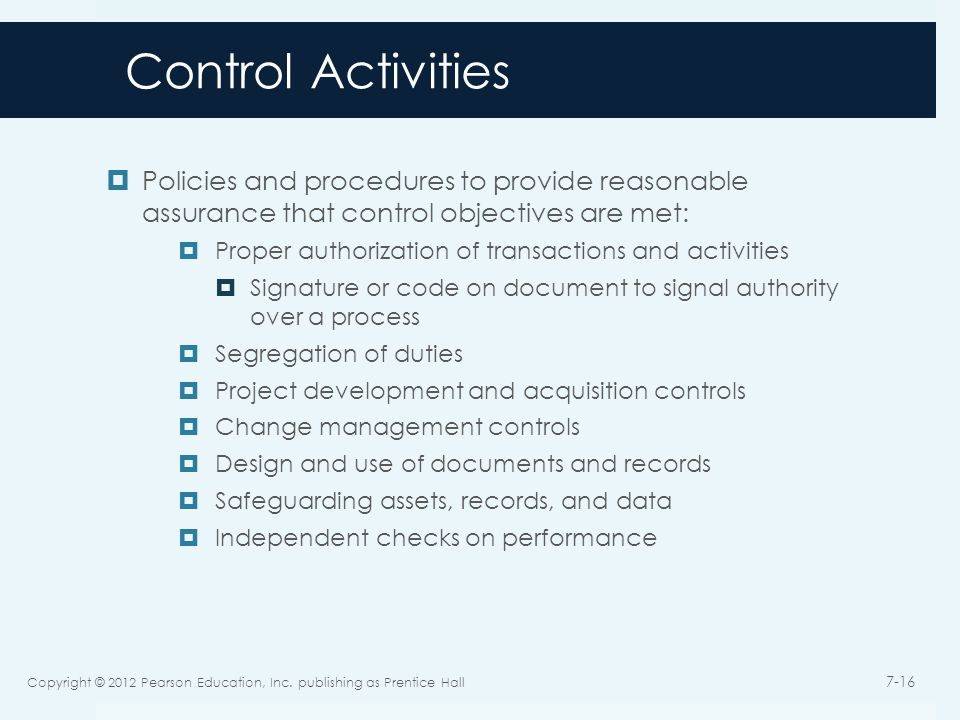 Control Activities  Policies and procedures to provide reasonable assurance that control objectives are met:  Proper authorization of transactions and activities  Signature or code on document to signal authority over a process  Segregation of duties  Project development and acquisition controls  Change management controls  Design and use of documents and records  Safeguarding assets, records, and data  Independent checks on performance Copyright © 2012 Pearson Education, Inc.