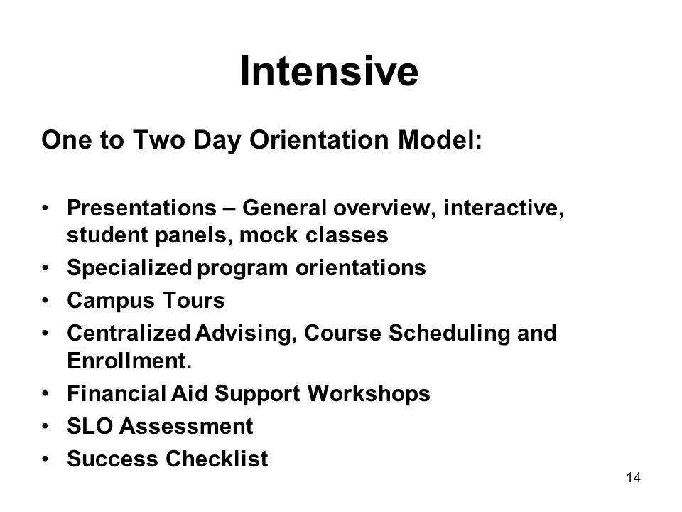 Intensive One to Two Day Orientation Model: Presentations – General overview, interactive, student panels, mock classes Specialized program orientations Campus Tours Centralized Advising, Course Scheduling and Enrollment.
