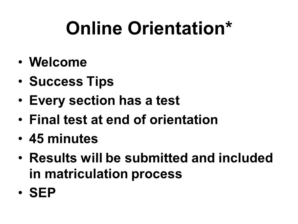 Online Orientation* Welcome Success Tips Every section has a test Final test at end of orientation 45 minutes Results will be submitted and included in matriculation process SEP