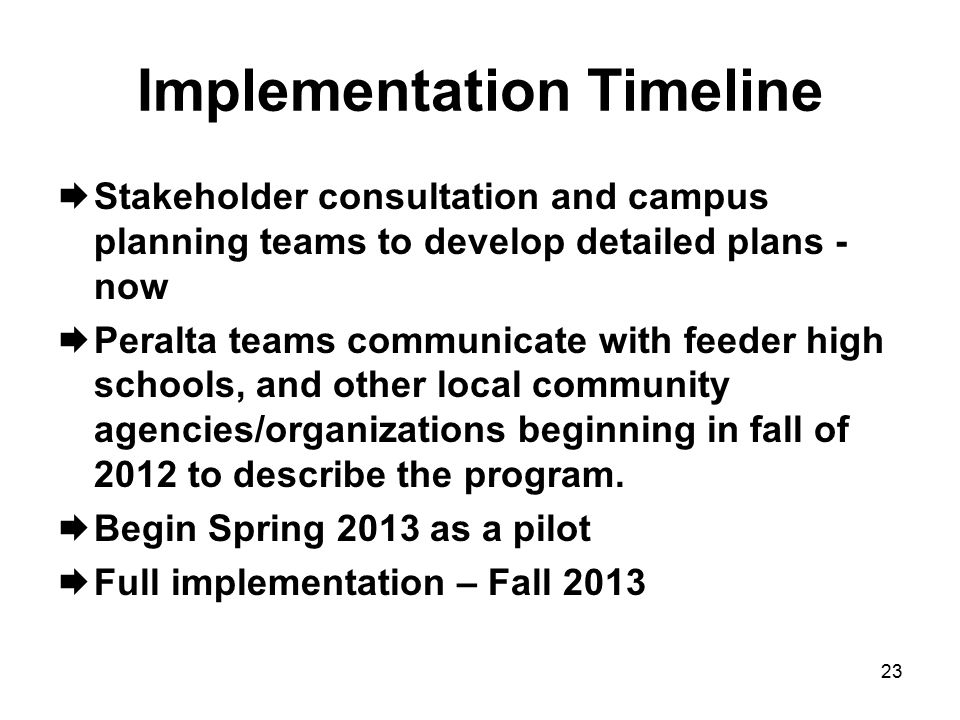 Implementation Timeline  Stakeholder consultation and campus planning teams to develop detailed plans - now  Peralta teams communicate with feeder high schools, and other local community agencies/organizations beginning in fall of 2012 to describe the program.