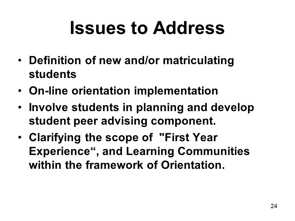 Issues to Address Definition of new and/or matriculating students On-line orientation implementation Involve students in planning and develop student peer advising component.