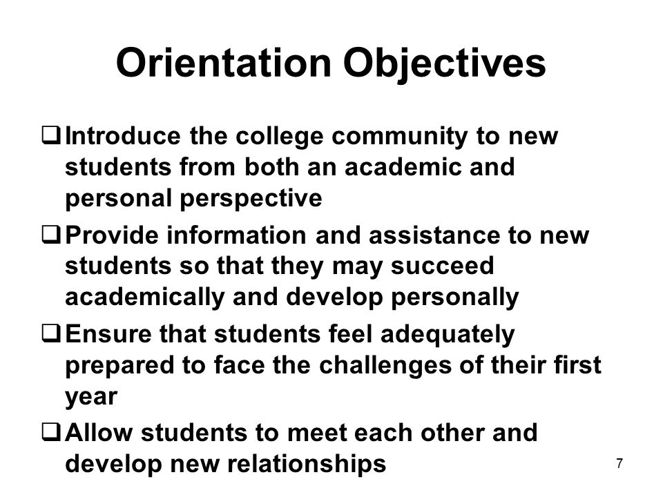 Orientation Objectives  Introduce the college community to new students from both an academic and personal perspective  Provide information and assistance to new students so that they may succeed academically and develop personally  Ensure that students feel adequately prepared to face the challenges of their first year  Allow students to meet each other and develop new relationships 7