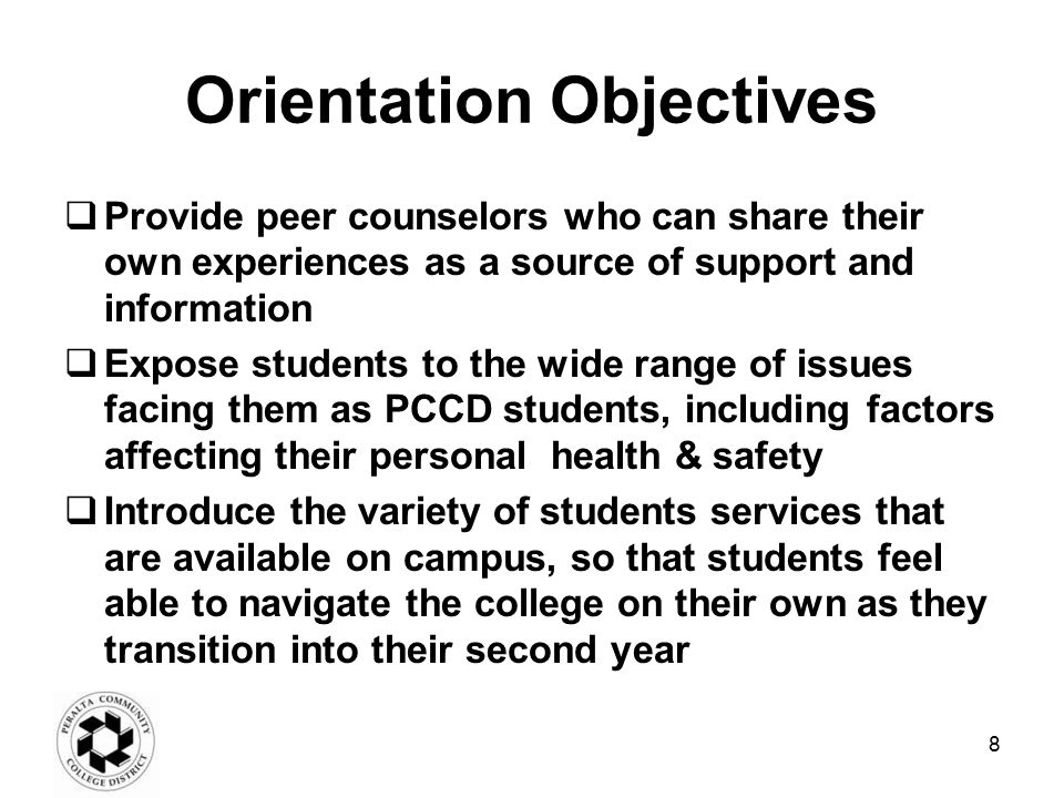 Orientation Objectives  Provide peer counselors who can share their own experiences as a source of support and information  Expose students to the wide range of issues facing them as PCCD students, including factors affecting their personal health & safety  Introduce the variety of students services that are available on campus, so that students feel able to navigate the college on their own as they transition into their second year 8