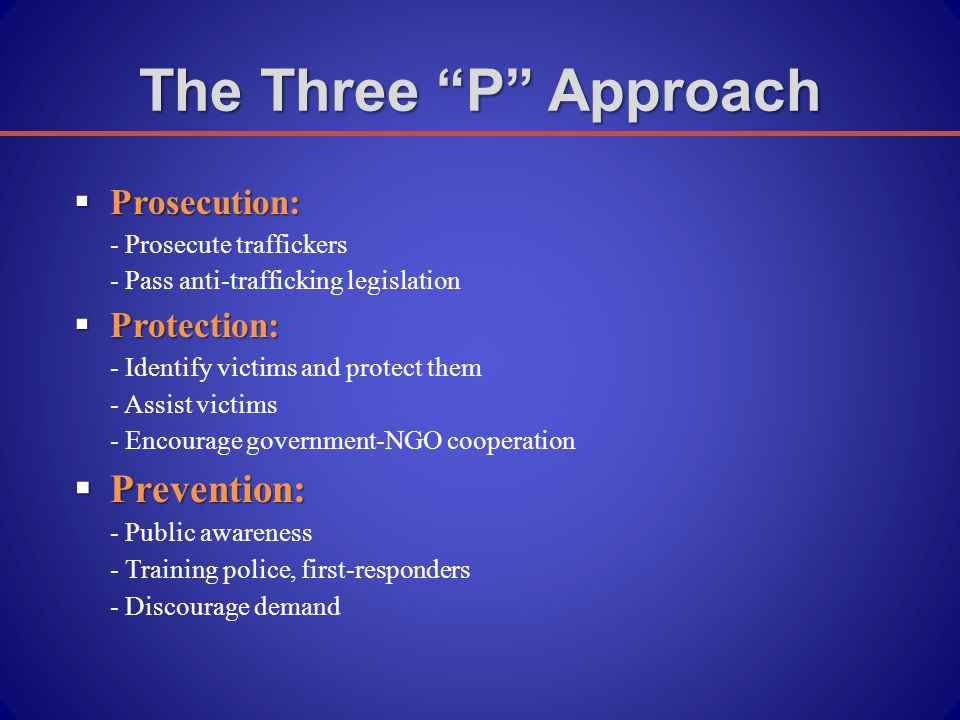  Prosecution: - Prosecute traffickers - Pass anti-trafficking legislation  Protection: - Identify victims and protect them - Assist victims - Encourage government-NGO cooperation  Prevention: - Public awareness - Training police, first-responders - Discourage demand The Three P Approach