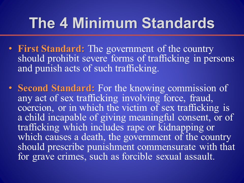 The 4 Minimum Standards First Standard: First Standard: The government of the country should prohibit severe forms of trafficking in persons and punish acts of such trafficking.
