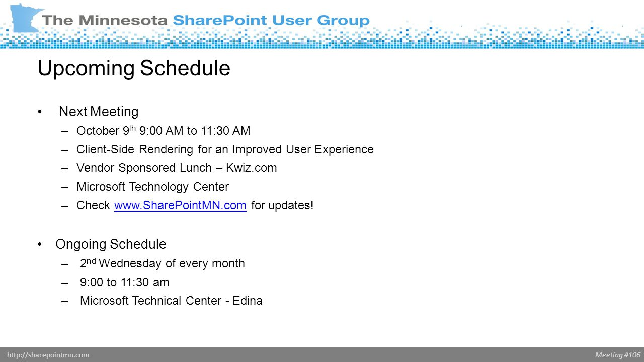 Meeting #106http://sharepointmn.com Upcoming Schedule Next Meeting –October 9 th 9:00 AM to 11:30 AM –Client-Side Rendering for an Improved User Experience –Vendor Sponsored Lunch – Kwiz.com –Microsoft Technology Center –Check   for updates!  Ongoing Schedule – 2 nd Wednesday of every month – 9:00 to 11:30 am – Microsoft Technical Center - Edina
