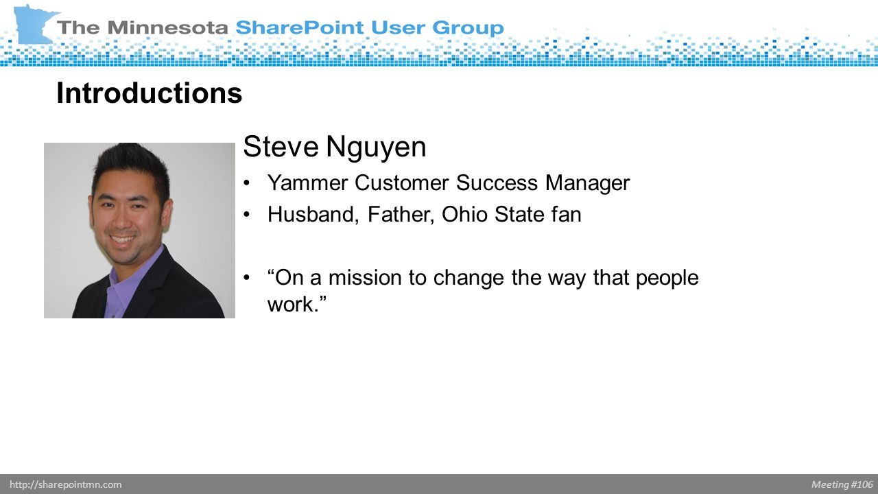 Meeting #106http://sharepointmn.com Steve Nguyen Yammer Customer Success Manager Husband, Father, Ohio State fan On a mission to change the way that people work. Introductions