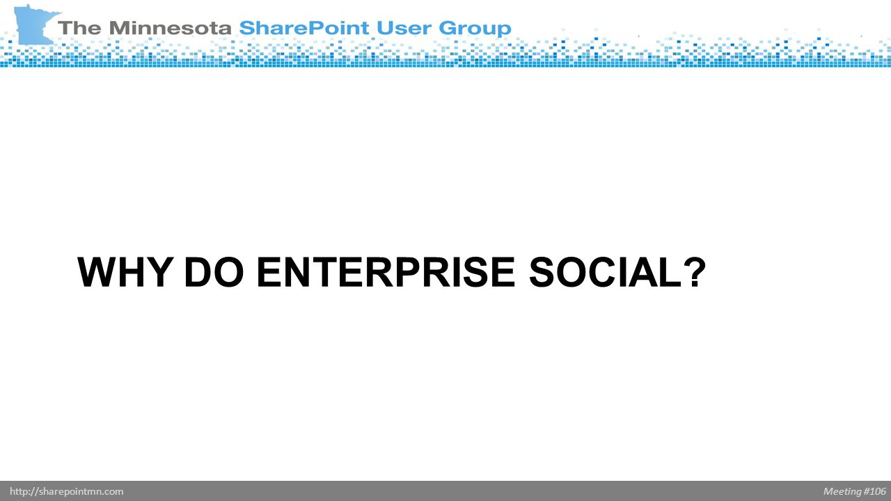 Meeting #106http://sharepointmn.com WHY DO ENTERPRISE SOCIAL