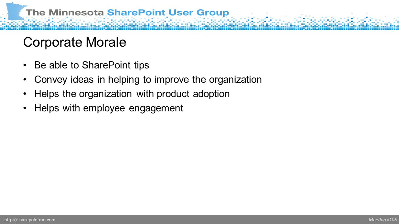 Meeting #106http://sharepointmn.com Corporate Morale Be able to SharePoint tips Convey ideas in helping to improve the organization Helps the organization with product adoption Helps with employee engagement