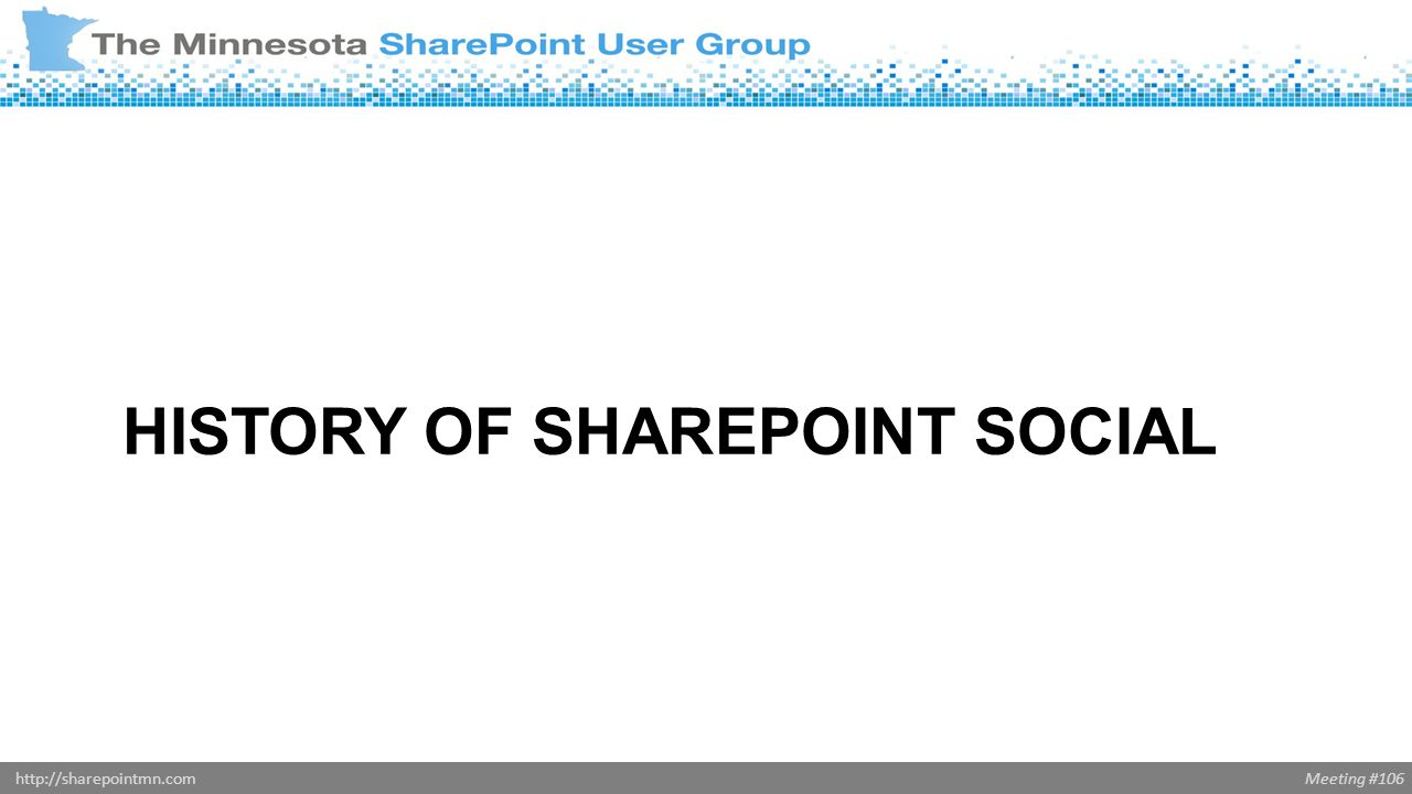 Meeting #106http://sharepointmn.com HISTORY OF SHAREPOINT SOCIAL