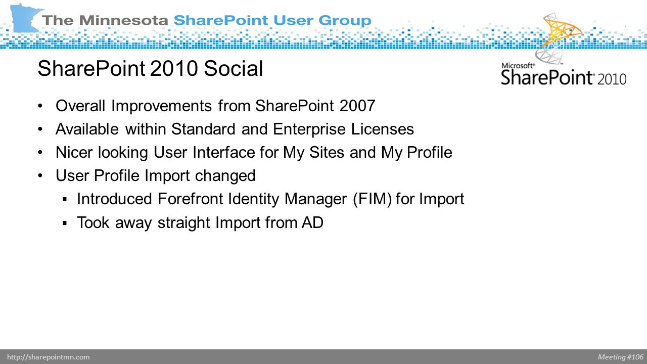 Meeting #106http://sharepointmn.com SharePoint 2010 Social Overall Improvements from SharePoint 2007 Available within Standard and Enterprise Licenses Nicer looking User Interface for My Sites and My Profile User Profile Import changed  Introduced Forefront Identity Manager (FIM) for Import  Took away straight Import from AD