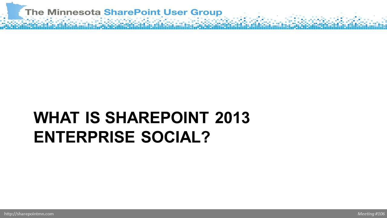 Meeting #106http://sharepointmn.com WHAT IS SHAREPOINT 2013 ENTERPRISE SOCIAL